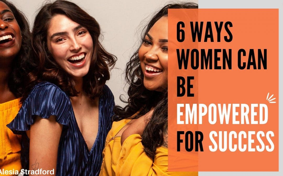 6 Ways Women Can Be Empowered For Success
