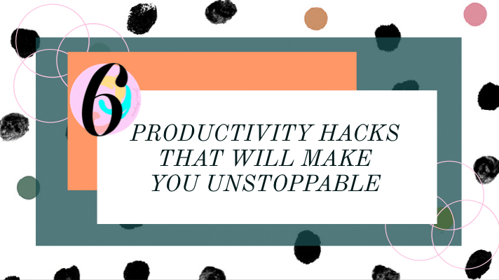 6 PRODUCTIVITY HACKS THAT WILL MAKE YOU UNSTOPPABLE